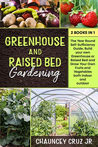 Greenhouse and Raised Bed Gardening: 2 books in 1. The Year-Round Self-Sufficiency Guide. Build your own Greenhouse or Raised Bed and Grow Your Own Fruits and Vegetables both indoor and outdoor by [Chauncey Cruz]
