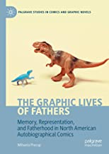 The Graphic Lives of Fathers: Memory, Representation, and Fatherhood in North American Autobiographical Comics (Palgrave S...