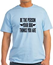 CafePress Be The Person Your Dog Thinks You Cotton T-Shirt