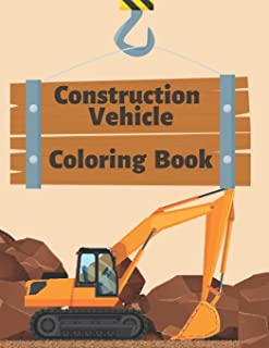 Construction Vehicle Coloring Book: Diggers, Trucks, Cranes and Excavators for Children (Ages 2-4)
