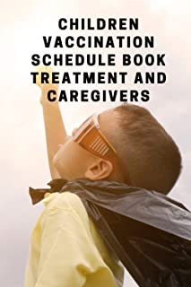 Children vaccination schedule book treatment and caregivers :: A Treatment Guide for Parents and Caregivers A Safe and Eff...