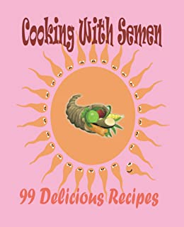 Cooking With Semen 99 Delicious Recipes: outrageously joke fool friends awesome