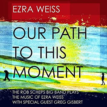 Our Path to This Moment: The Rob Scheps Big Band Plays The Music of Ezra Weiss (feat. Greg Gisbert)