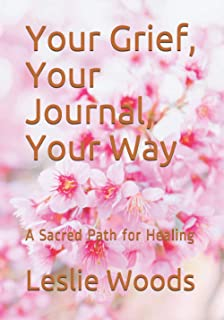 Your Grief, Your Journal, Your Way: A Sacred Path for Healing