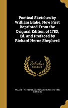 Poetical Sketches by William Blake, Now First Reprinted From the Original Edition of 1783, Ed. and Prefaced by Richard Herne Shepherd