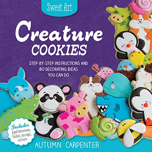 Sweet Art: Creature Cookies: Step-By-Step Instructions and 100 Decorating Ideas You Can Do