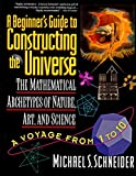 A Beginner's Guide to Constructing the Universe: Mathematical Archetypes of Nature, Art, and Science by Michael Schneider