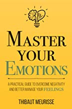 Master Your Emotions: A Practical Guide to Overcome Negativity and Better Manage Your Feelings (Mastery Series)