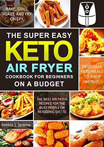 The Super Easy Keto Air Fryer Cookbook for Beginners on a Budget: The Best Air Fryer Recipes for the Busy People on Ketogenic Diet to Bake, Grill, Roast, Delicious Keto Meals to Shed Weight