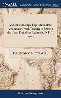 A Short and Simple Exposition of the Athanasian Creed, Tending to Remove the Usual Prejudices Against It. by F. T. Travell,