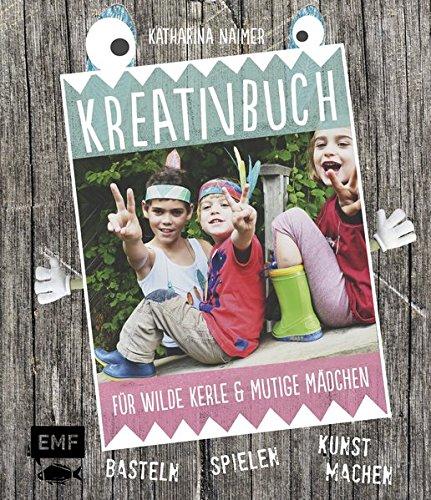 Kreativbuch für wilde Kerle und mutige Mädchen: Basteln, Spielen, Kunst machen