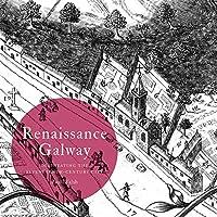 Renaissance Galway: Delineating the Seventeenth-century City (Irish Historic Towns Atlas)