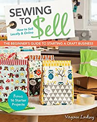 Sewing to Sell - The Beginner's Guide to Starting a Craft Business: Bonus16 Starter Projects How to Sell Locally & Online