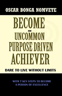 Become an Uncommon Purpose Driven Achiever: Dare to Live without Limits