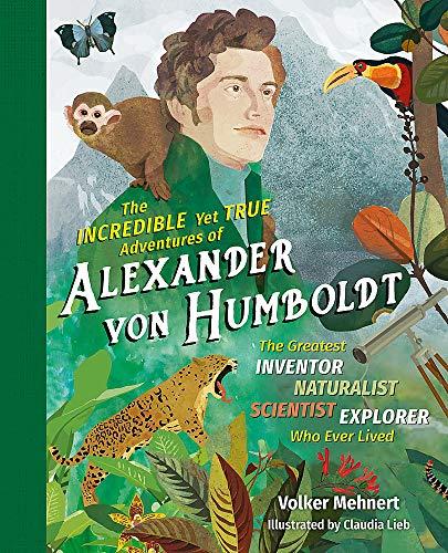 Mehnert, V: The Incredible Yet True Adventures of Alexander: The Greatest Inventor-Naturalist-Scientist-Explorer Who Ever Lived