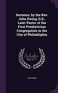 Sermons, by the Rev. John Ewing, D.D., Later Pastor of the First Presbyterian Congregation in the City of Philadelphia