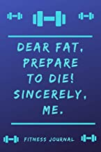 Fitness Journal: Dear Fat, prepare to die! Sincerely Me.: Fitness Tracking Journal not only for athletes, but for all those who want to exercise, ... to move or do something for their health.