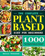 The Complete Plant Based Diet for Beginners: 1000 Days Healthy Diet Recipes and 4 Weeks Meal Plan to Build Your Endurance & Strength
