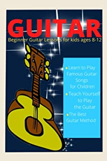 GUITAR:Beginner Guitar Lessons for kids ages 8-12: Learn to Play Famous Guitar Songs for Children , Guitar Chords,The Best...