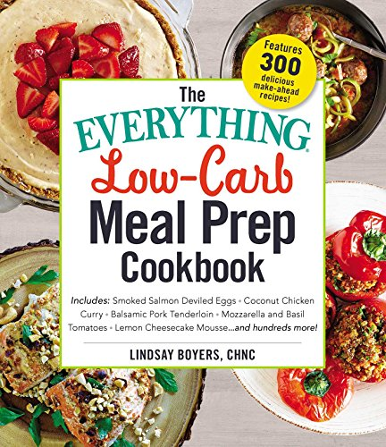 The Everything Low-Carb Meal Prep Cookbook: Includes: •Smoked Salmon Deviled Eggs •Coconut Chicken Curry •Balsamic Pork Tenderloin •Mozzarella and Basil ... Mousse …and hundreds more! (Everything®)