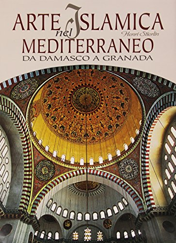 Arte islamica nel Mediterraneo. Da Damasco a Granada. Ediz. illustrata