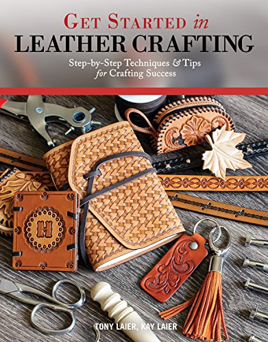 Laier, T: Get Started in Leather Crafting: Step-By-Step Techniques and Tips for Crafting Success