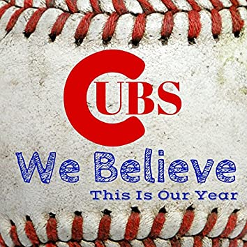 Cubs We Believe This Is Our Year Chicago
