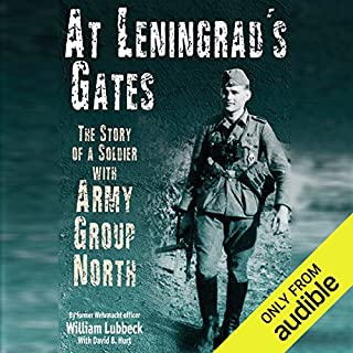 At Leningrad's Gates     The Combat Memoirs of a Soldier with Army Group North              By:                                                                                                                                 William Lubbeck                               Narrated by:                                                                                                                                 Jonathan Cowley                      Length: 8 hrs and 47 mins     13 ratings     Overall 4.3