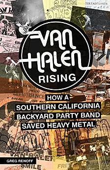 Van Halen Rising: How a Southern California Backyard Party Band Saved Heavy Metal by [Greg Renoff]
