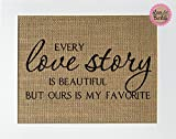 8x10 UNFRAMED Every Love Story Is Beautiful But Ours Is My Favorite / Burlap Print Sign / Rustic Country Shabby Chic Anniversary Wedding Party Home Decor Gift