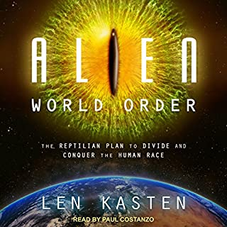 Alien World Order     The Reptilian Plan to Divide and Conquer the Human Race              Written by:                                                                                                                                 Len Kasten                               Narrated by:                                                                                                                                 Paul Costanzo                      Length: 9 hrs and 57 mins     Not rated yet     Overall 0.0