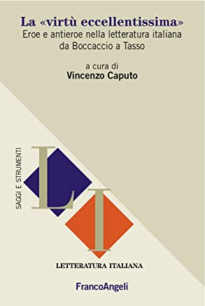 La «virtù eccellentissima»: Eroe e antieroe nella letteratura italiana da Boccaccio a Tasso