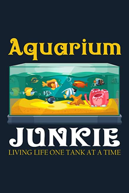 Aquarium Junkie Living Life One Tank At a Time: Freshwater Aquarium Log Book & Huge Maintenance Journal for Fish Tanks record notebook