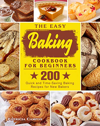 The Easy Baking Cookbook for Beginners: 200 Quick and Time-Saving Baking Recipes for New Bakers