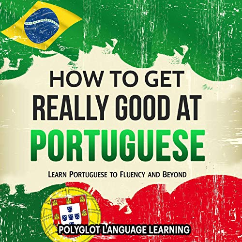 Portuguese: How to Get Really Good at Portuguese: Learn Portuguese to Fluency and Beyond audiobook cover art
