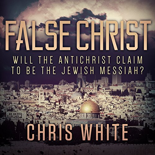False Christ: Will the Antichrist Claim to Be the Jewish Messiah? audiobook cover art