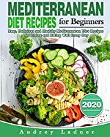 Mediterranean Diet Recipes for Beginners 2020: Easy, Delicious and Healthy Mediterranean Diet Recipes for Living and Eating Well Every Day