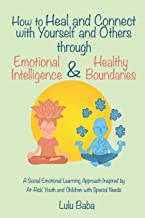 How to Heal and Connect with Yourself and Others through Emotional Intelligence and Healthy Boundaries: A Social Emotional Learning Approach Inspired ... Emotional Intelligence, Healthy Boundaries