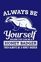 Always Be Yourself Unless You Can Be A Honey Badger Then Always Be A Honey Badger: Honey Badger Journal, Notebook Note-Tak...