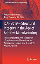 ICAF 2019 - Structural Integrity in the Age of Additive Manufacturing: Proceedings of the 30th Symposium of the International Committee on Aeronautical Fatigue, June 2-7, 2019, Krakow, Poland