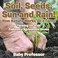 Soil, Seeds, Sun and Rain! How Nature Works on a Farm! Farming for Kids - Children's Agriculture Books