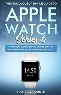 The Ridiculously Simple Guide to Apple Watch Series 6: A Practical Guide to Getting Started With the Next Generation of Ap...