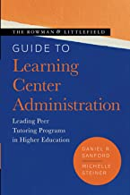 The Rowman & Littlefield Guide to Learning Center Administration: Leading Peer Tutoring Programs in Higher Education (Theo...