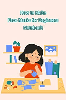 How to Make Face Masks for Beginners Notebook: Notebook Journal  Diary/ Lined - Size 6x9 Inches 100 Pages