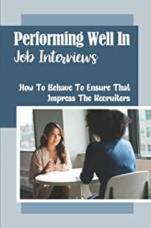 Performing Well In Job Interviews: How To Behave To Ensure That Impress The Recruiters: How To Get The Job Of Your Dreams