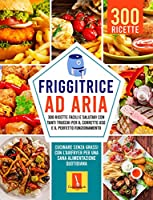 FRIGGITRICE AD ARIA: 300 RICETTE FACILI E SALUTARI CON TANTI TRUCCHI PER IL CORRETTO USO E IL PERFETTO FUNZIONAMENTO: Cucinare senza grassi con l'Airfryer Per una sana alimentazione quotidiana