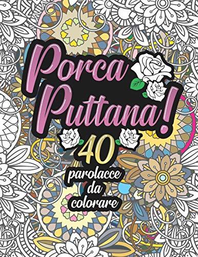 Porca Puttana! 40 parolacce da colorare: Libro Insulti da colorare per Adulti - Mandala, Floreale, Geometria / Calma la tua rabbia