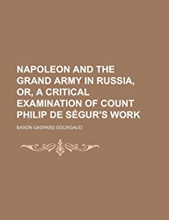 Napoleon and the Grand Army in Russia, Or, a Critical Examination of Count Philip de Segur's Work