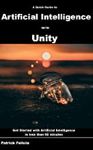 A Quick Guide to Artificial Intelligence with Unity: Get Started with Artificial Intelligence in less than 60 minutes
