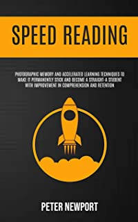 Speed Reading: Photographic Memory And Accelerated Learning Techniques To Make It Permanently Stick And Become A Straight-...
